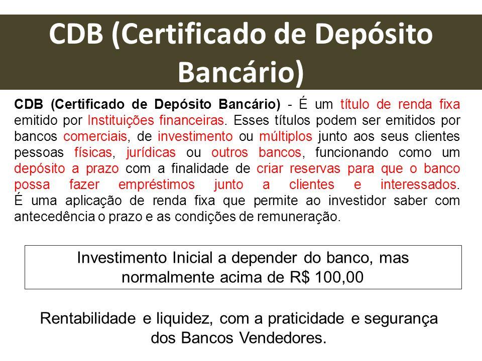 CDB (Certificado de Depósito Bancário) - É um título de renda fixa emitido por Instituições financeiras. Esses títulos podem ser emitidos por bancos c