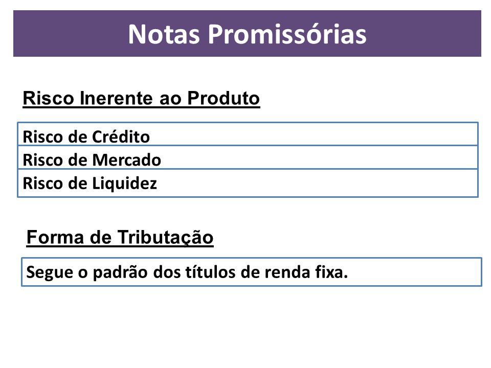 Notas Promissórias Risco Inerente ao Produto Risco de Crédito Risco de Mercado Risco de Liquidez Forma de Tributação Segue o padrão dos títulos de ren