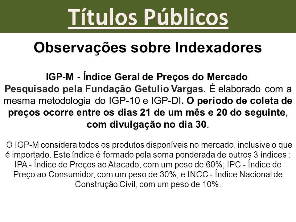 Observações sobre Indexadores IGP-M - Índice Geral de Preços do Mercado Pesquisado pela Fundação Getulio Vargas. É elaborado com a mesma metodologia d