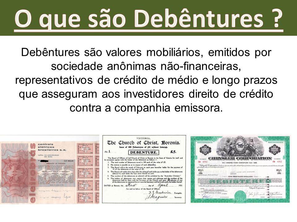 Debêntures são valores mobiliários, emitidos por sociedade anônimas não-financeiras, representativos de crédito de médio e longo prazos que asseguram