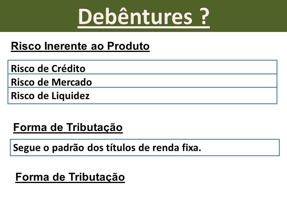 Risco Inerente ao Produto Risco de Crédito Risco de Mercado Risco de Liquidez Forma de Tributação Segue o padrão dos títulos de renda fixa. Forma de T