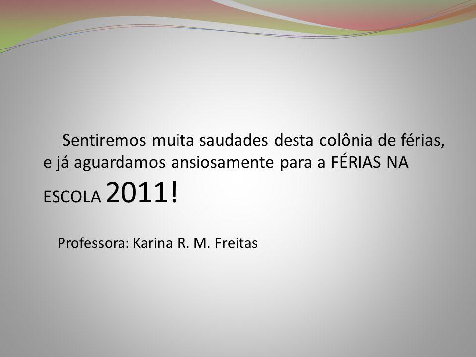 Sentiremos muita saudades desta colônia de férias, e já aguardamos ansiosamente para a FÉRIAS NA ESCOLA 2011! Professora: Karina R. M. Freitas