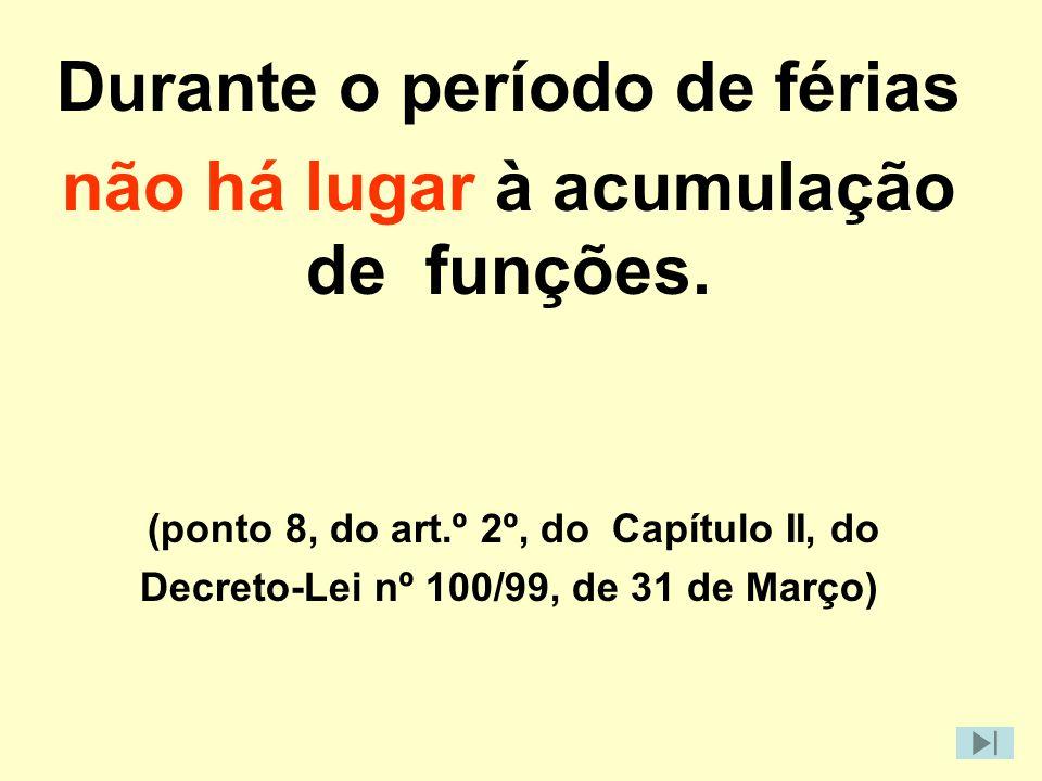 Durante o período de férias não há lugar à acumulação de funções. (ponto 8, do art.º 2º, do Capítulo II, do Decreto-Lei nº 100/99, de 31 de Março)