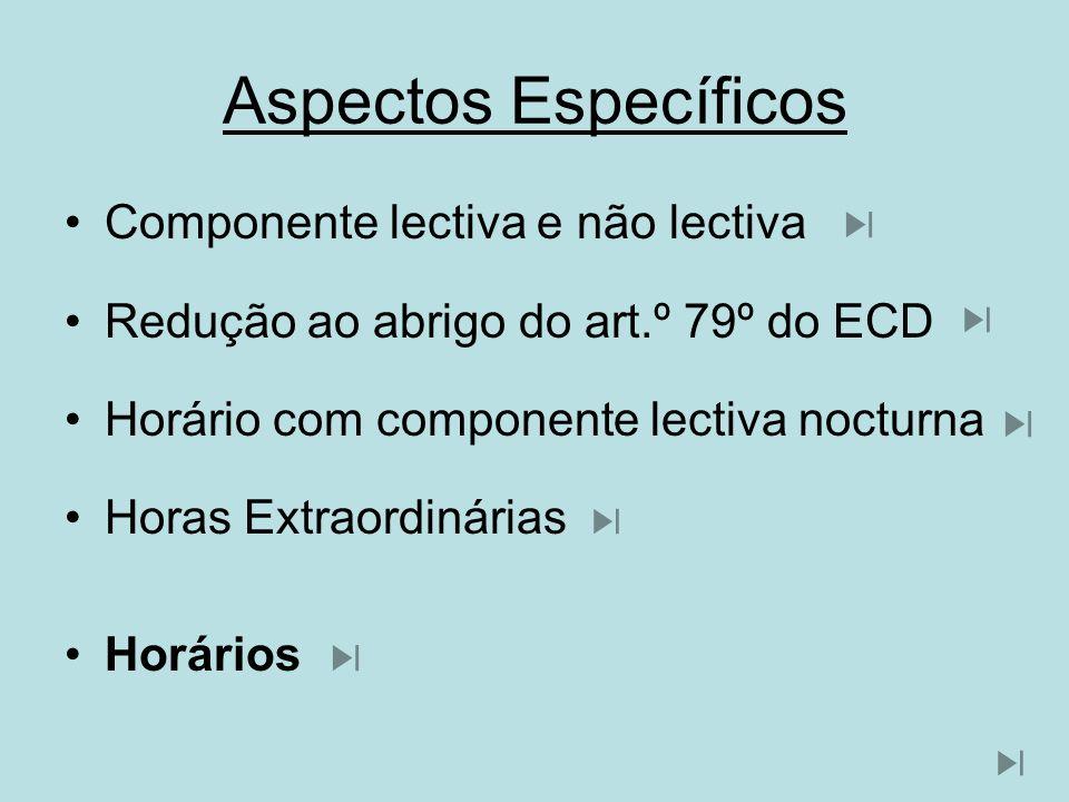 Aspectos Específicos Componente lectiva e não lectiva Redução ao abrigo do art.º 79º do ECD Horário com componente lectiva nocturna Horas Extraordinár