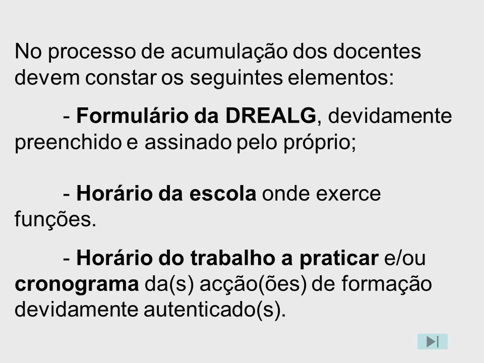 No processo de acumulação dos docentes devem constar os seguintes elementos: - Formulário da DREALG, devidamente preenchido e assinado pelo próprio; - Horário da escola onde exerce funções.
