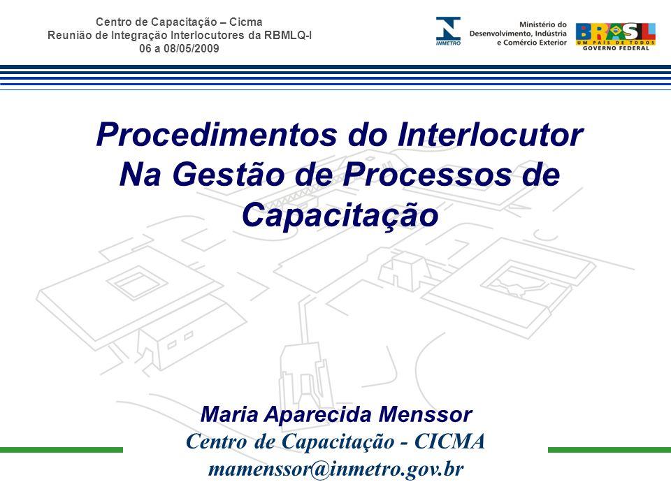 Centro de Capacitação – Cicma Reunião de Integração Interlocutores da RBMLQ-I 06 a 08/05/2009 Papel do Interlocutor - Gerir os processos de capacitação na RBMLQ-I, no âmbito da Metrologia Legal e Avaliação da Conformidade - Atuar como mediador, fazendo a interface entre Inmetro(Cicma- Cored) e o Órgão Conveniado.