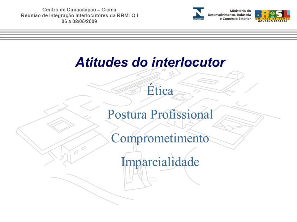 Centro de Capacitação – Cicma Reunião de Integração Interlocutores da RBMLQ-I 06 a 08/05/2009 Atitudes do interlocutor Ética Postura Profissional Comp