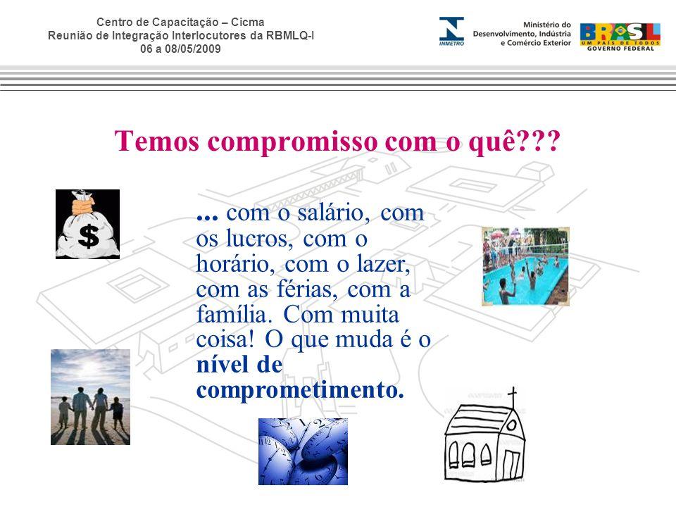 Centro de Capacitação – Cicma Reunião de Integração Interlocutores da RBMLQ-I 06 a 08/05/2009 Temos compromisso com o quê???... com o salário, com os