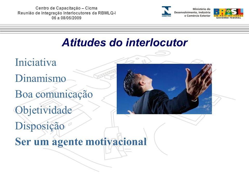 Centro de Capacitação – Cicma Reunião de Integração Interlocutores da RBMLQ-I 06 a 08/05/2009 Atitudes do interlocutor Iniciativa Dinamismo Boa comuni