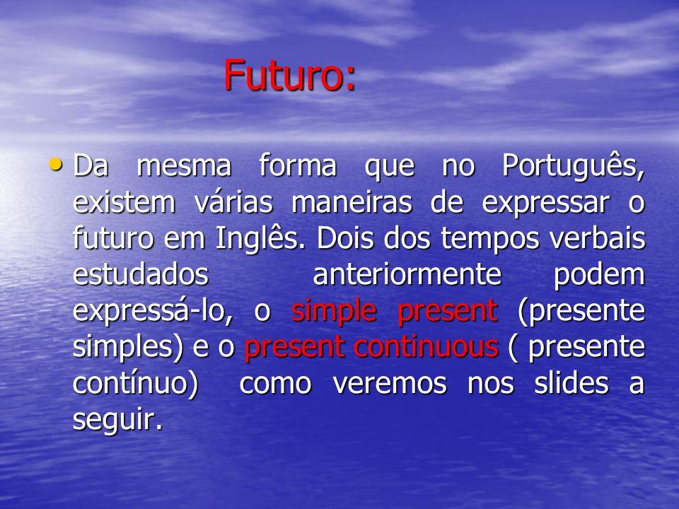 Futuro: Futuro: Da mesma forma que no Português, existem várias maneiras de expressar o futuro em Inglês. Dois dos tempos verbais estudados anteriorme