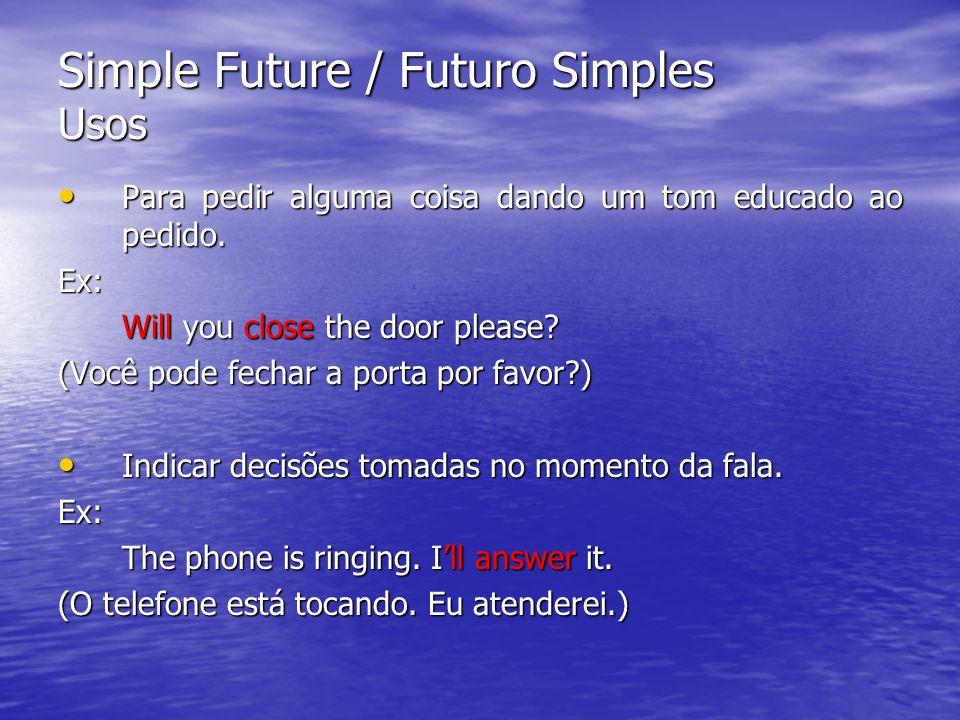 Simple Future / Futuro Simples Usos Para pedir alguma coisa dando um tom educado ao pedido. Para pedir alguma coisa dando um tom educado ao pedido.Ex: