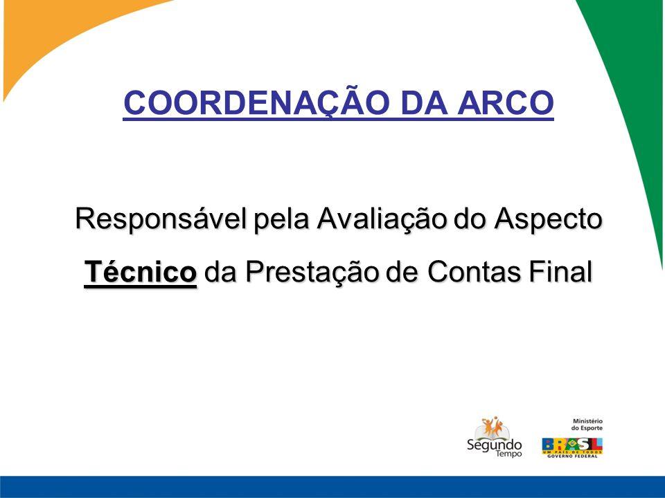 Responsável pela Avaliação do Aspecto Técnico da Prestação de Contas Final COORDENAÇÃO DA ARCO Responsável pela Avaliação do Aspecto Técnico da Presta