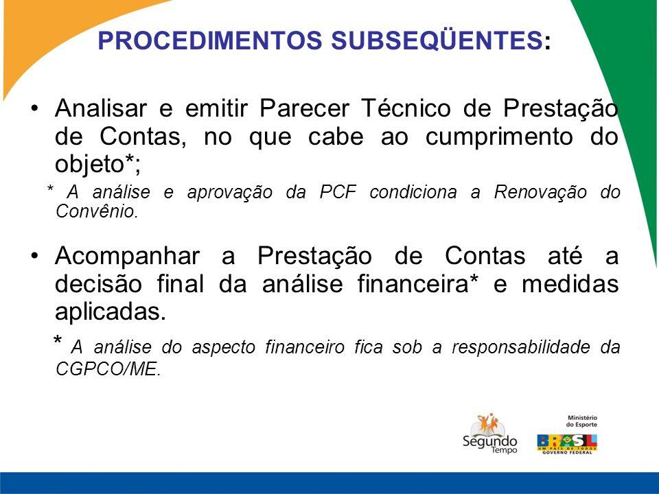 PROCEDIMENTOS SUBSEQÜENTES: Analisar e emitir Parecer Técnico de Prestação de Contas, no que cabe ao cumprimento do objeto*; * A análise e aprovação da PCF condiciona a Renovação do Convênio.