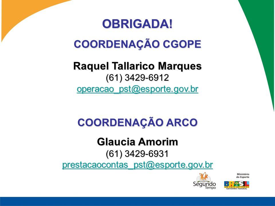 OBRIGADA! COORDENAÇÃO CGOPE Raquel Tallarico Marques (61) 3429-6912 operacao_pst@esporte.gov.br COORDENAÇÃO ARCO Glaucia Amorim (61) 3429-6931 prestac