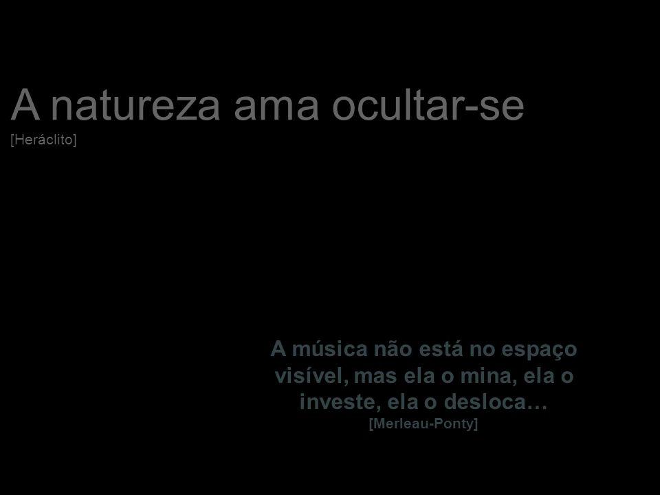 13 A natureza ama ocultar-se [Heráclito] A música não está no espaço visível, mas ela o mina, ela o investe, ela o desloca… [Merleau-Ponty]