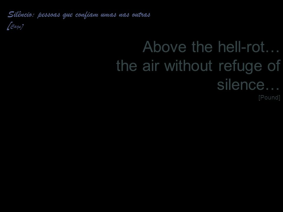 15 Silêncio: pessoas que confiam umas nas outras [ Cage] Above the hell-rot… the air without refuge of silence… [Pound]