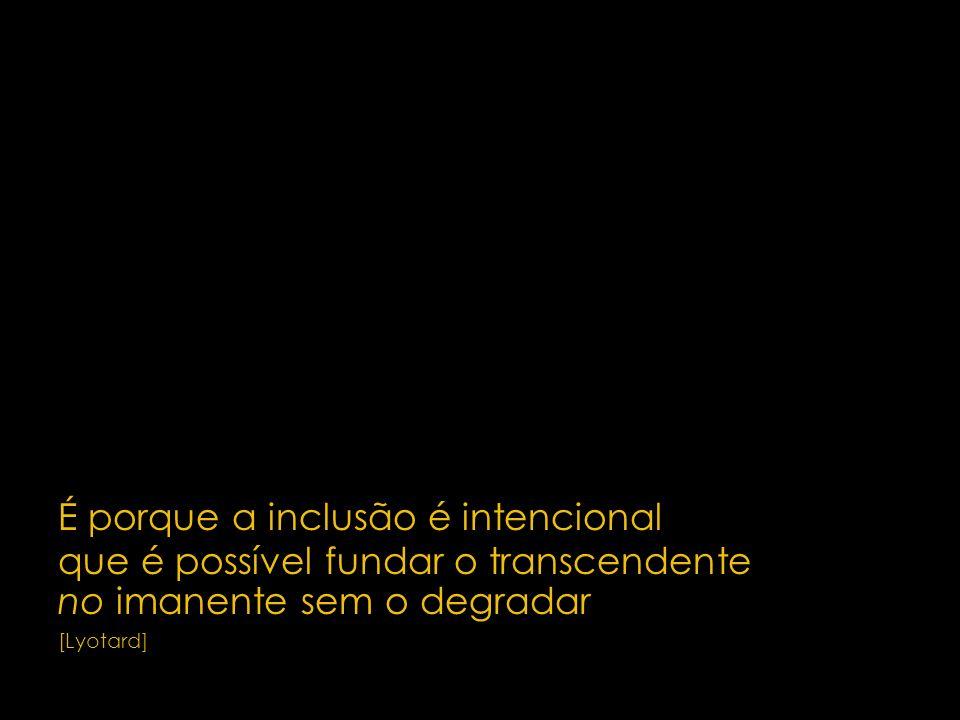 6 É porque a inclusão é intencional que é possível fundar o transcendente no imanente sem o degradar [Lyotard]