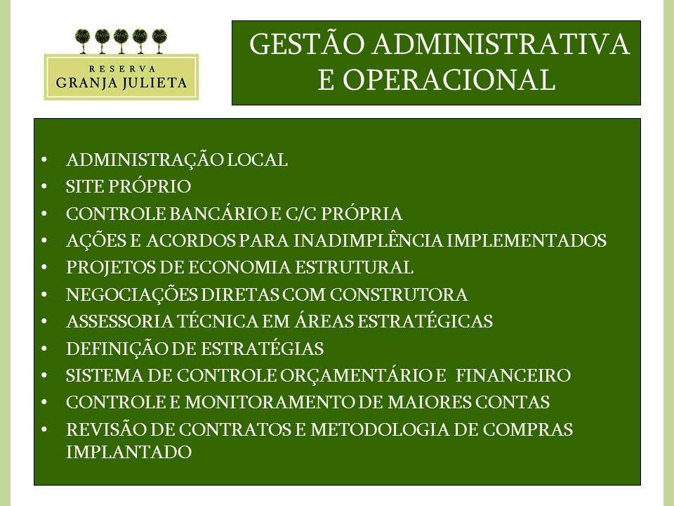 GESTÃO ADMINISTRATIVA E OPERACIONAL ADMINISTRAÇÃO LOCAL SITE PRÓPRIO CONTROLE BANCÁRIO E C/C PRÓPRIA AÇÕES E ACORDOS PARA INADIMPLÊNCIA IMPLEMENTADOS PROJETOS DE ECONOMIA ESTRUTURAL NEGOCIAÇÕES DIRETAS COM CONSTRUTORA ASSESSORIA TÉCNICA EM ÁREAS ESTRATÉGICAS DEFINIÇÃO DE ESTRATÉGIAS SISTEMA DE CONTROLE ORÇAMENTÁRIO E FINANCEIRO CONTROLE E MONITORAMENTO DE MAIORES CONTAS REVISÃO DE CONTRATOS E METODOLOGIA DE COMPRAS IMPLANTADO
