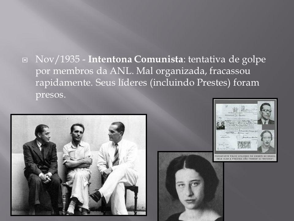 Nov/1935 - Intentona Comunista : tentativa de golpe por membros da ANL. Mal organizada, fracassou rapidamente. Seus líderes (incluindo Prestes) foram