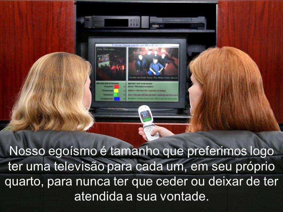 Quando nos dispomos a assistir televisão, é tal o egoísmo que sequer cogitamos de combinar uma espécie de escala para que cada componente da família e