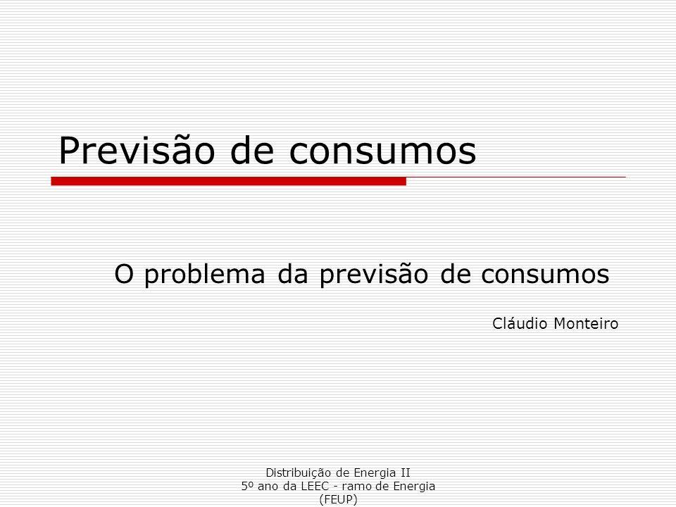Distribuição de Energia II 5º ano da LEEC - ramo de Energia (FEUP) Previsão de consumos O problema da previsão de consumos Cláudio Monteiro