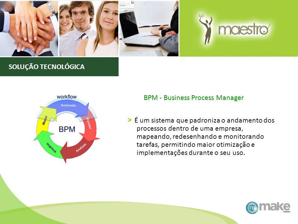 BPM - Business Process Manager > É um sistema que padroniza o andamento dos processos dentro de uma empresa, mapeando, redesenhando e monitorando tare