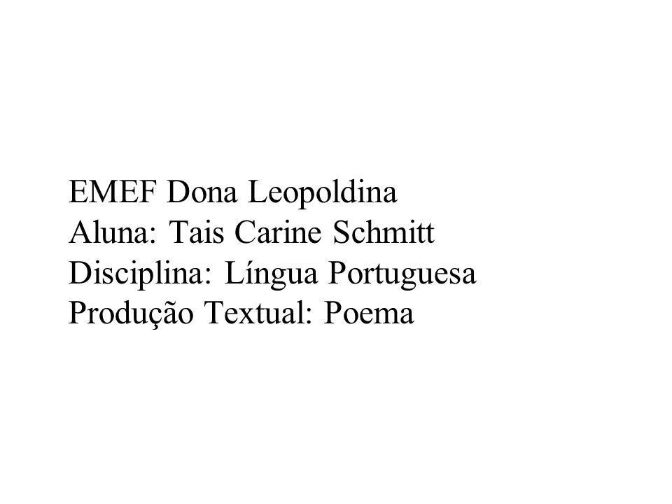 EMEF Dona Leopoldina Aluna: Tais Carine Schmitt Disciplina: Língua Portuguesa Produção Textual: Poema