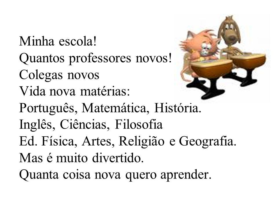 Minha escola! Quantos professores novos! Colegas novos Vida nova matérias: Português, Matemática, História. Inglês, Ciências, Filosofia Ed. Física, Ar