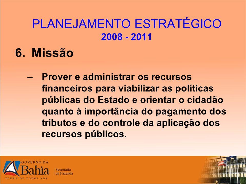PLANEJAMENTO ESTRATÉGICO 2008 - 2011 6.Missão –Prover e administrar os recursos financeiros para viabilizar as políticas públicas do Estado e orientar