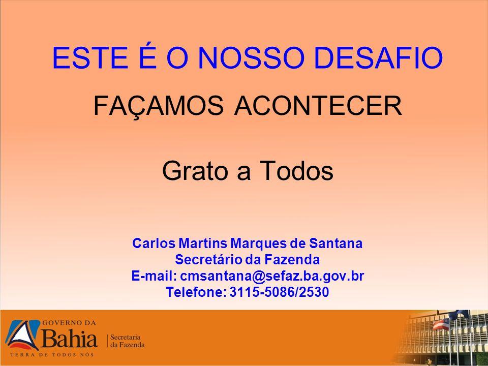 ESTE É O NOSSO DESAFIO FAÇAMOS ACONTECER Grato a Todos Carlos Martins Marques de Santana Secretário da Fazenda E-mail: cmsantana@sefaz.ba.gov.br Telef