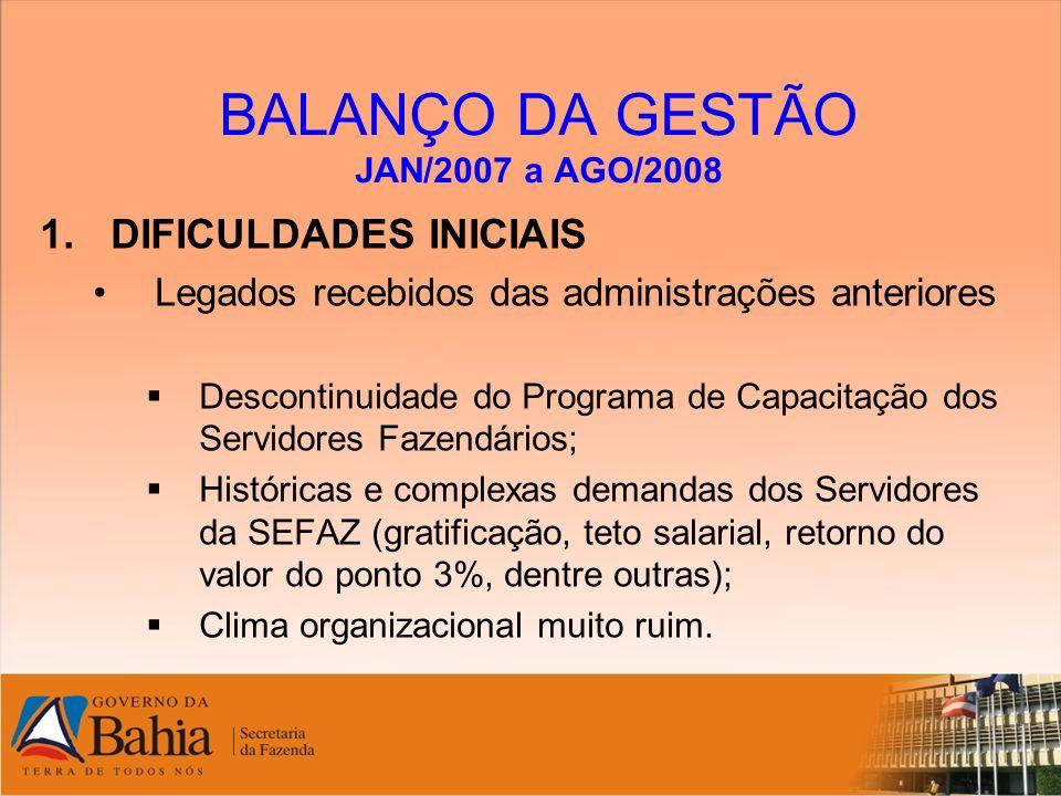 BALANÇO DA GESTÃO JAN/2007 a AGO/2008 1.DIFICULDADES INICIAIS Uma nova concepção na forma de governar o Estado da Bahia, com quebra de paradigmas estabelecidos; Necessidade de conhecer a Organização Fazendária para melhor gerir e controlar os mecanismos da administração da SEFAZ; Definição e estruturação da equipe de trabalho.