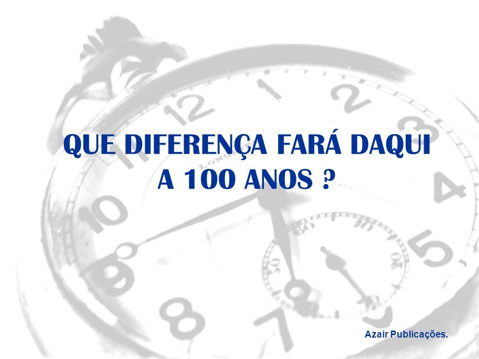 Azair Publicações QUE DIFERENÇA FARÁ DAQUI A 100 ANOS ? Azair Publicações.