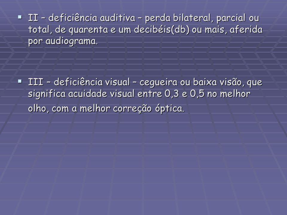 II – deficiência auditiva – perda bilateral, parcial ou total, de quarenta e um decibéis(db) ou mais, aferida por audiograma. II – deficiência auditiv