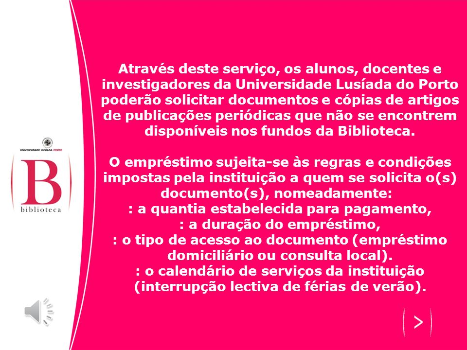 Através deste serviço, os alunos, docentes e investigadores da Universidade Lusíada do Porto poderão solicitar documentos e cópias de artigos de publicações periódicas que não se encontrem disponíveis nos fundos da Biblioteca.