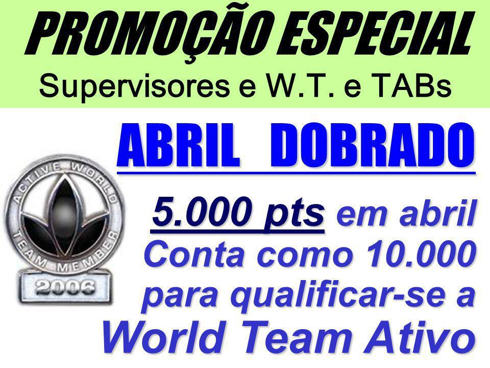 PROMOÇÃO ESPECIAL Supervisores e W.T. e TABs ABRIL DOBRADO 5.000 pts em abril Conta como 10.000 para qualificar-se a World Team Ativo