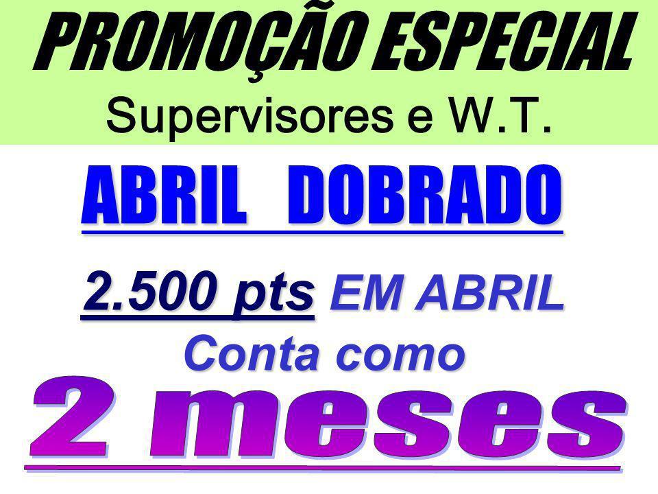 PROMOÇÃO ESPECIAL Supervisores e W.T. ABRIL DOBRADO 2.500 pts EM ABRIL Conta como