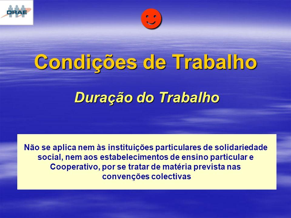 Condições de Trabalho Duração do Trabalho Não se aplica nem às instituições particulares de solidariedade social, nem aos estabelecimentos de ensino particular e Cooperativo, por se tratar de matéria prevista nas convenções colectivas