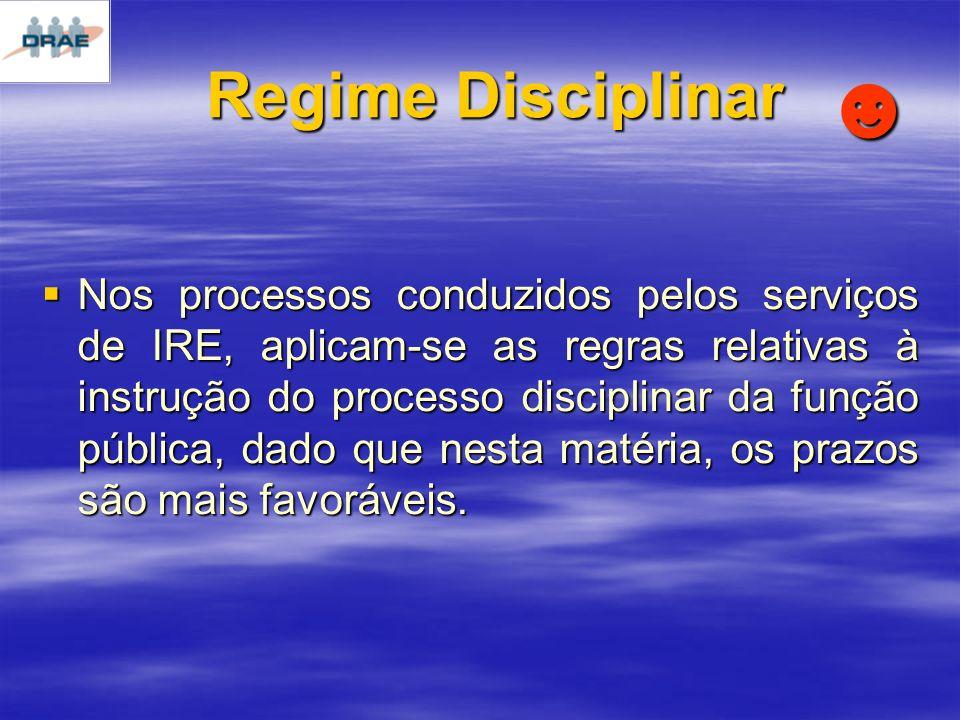 Regime Disciplinar Nos processos conduzidos pelos serviços de IRE, aplicam-se as regras relativas à instrução do processo disciplinar da função pública, dado que nesta matéria, os prazos são mais favoráveis.