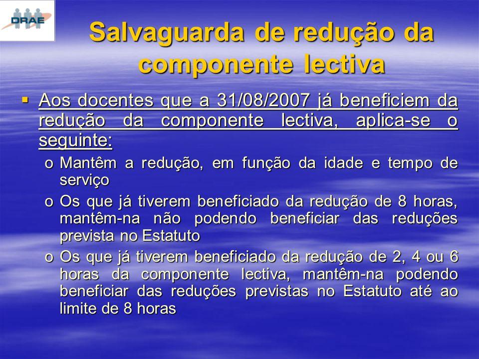 Salvaguarda de redução da componente lectiva Aos docentes que a 31/08/2007 já beneficiem da redução da componente lectiva, aplica-se o seguinte: Aos docentes que a 31/08/2007 já beneficiem da redução da componente lectiva, aplica-se o seguinte: oMantêm a redução, em função da idade e tempo de serviço oOs que já tiverem beneficiado da redução de 8 horas, mantêm-na não podendo beneficiar das reduções prevista no Estatuto oOs que já tiverem beneficiado da redução de 2, 4 ou 6 horas da componente lectiva, mantêm-na podendo beneficiar das reduções previstas no Estatuto até ao limite de 8 horas