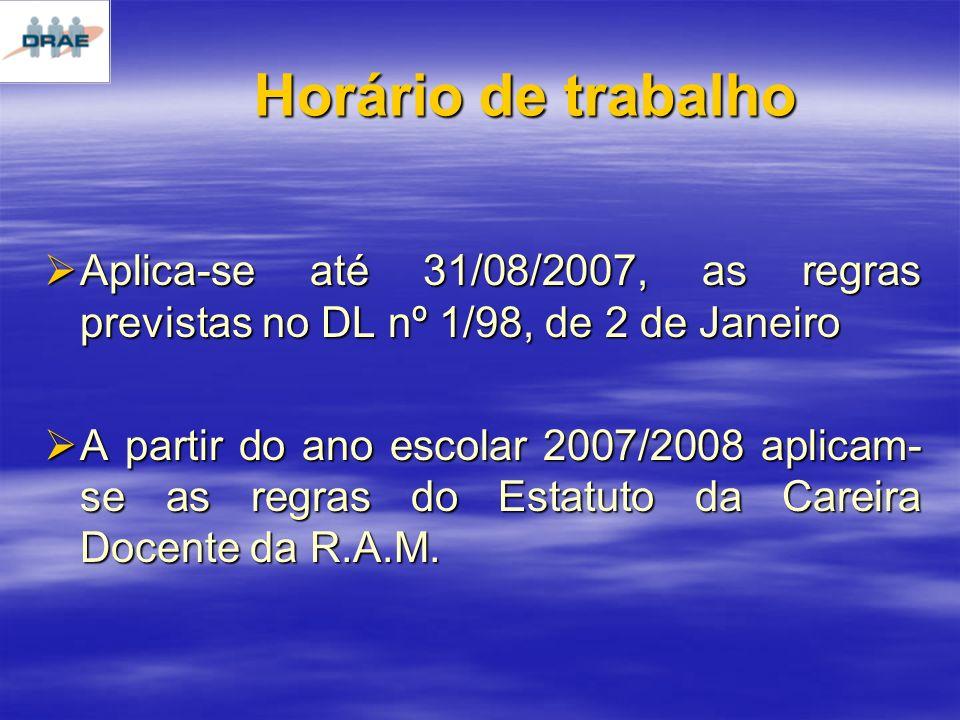Horário de trabalho Aplica-se até 31/08/2007, as regras previstas no DL nº 1/98, de 2 de Janeiro Aplica-se até 31/08/2007, as regras previstas no DL nº 1/98, de 2 de Janeiro A partir do ano escolar 2007/2008 aplicam- se as regras do Estatuto da Careira Docente da R.A.M.