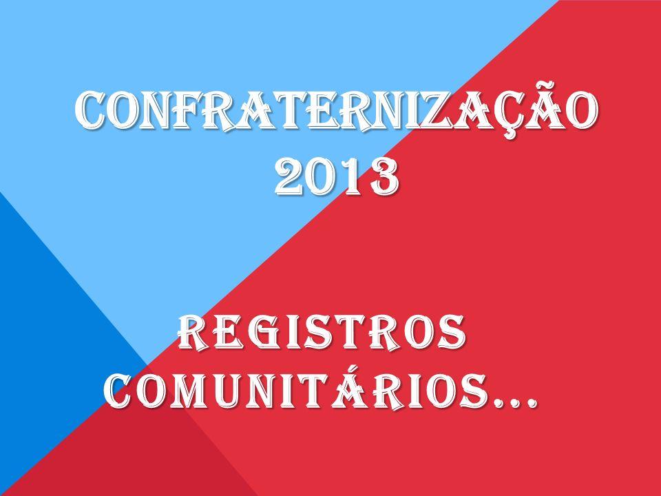 CONFRATERNIZAÇÃO 2013 REGISTROS COMUNITÁRIOS...