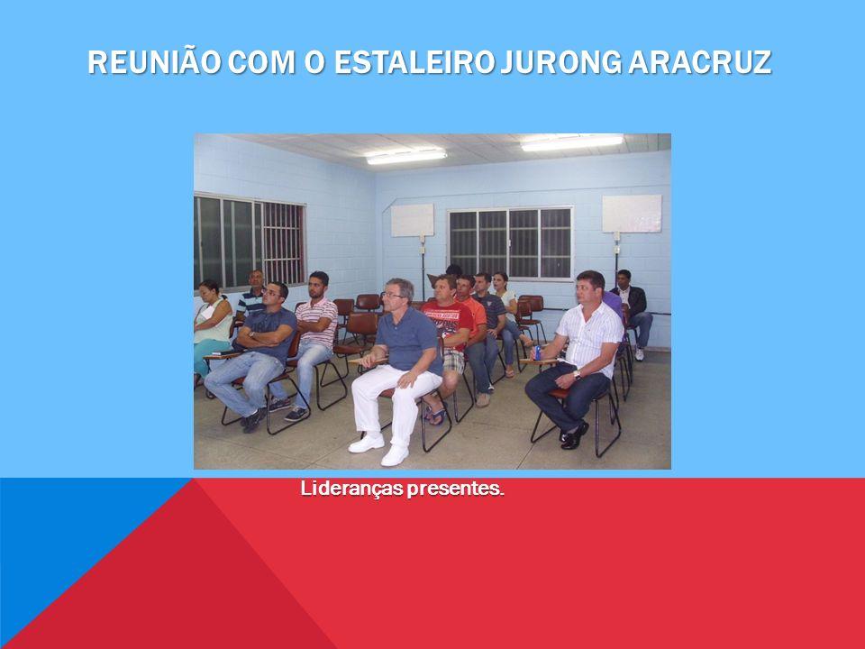 REUNIÃO COM O ESTALEIRO JURONG ARACRUZ Lideranças presentes.