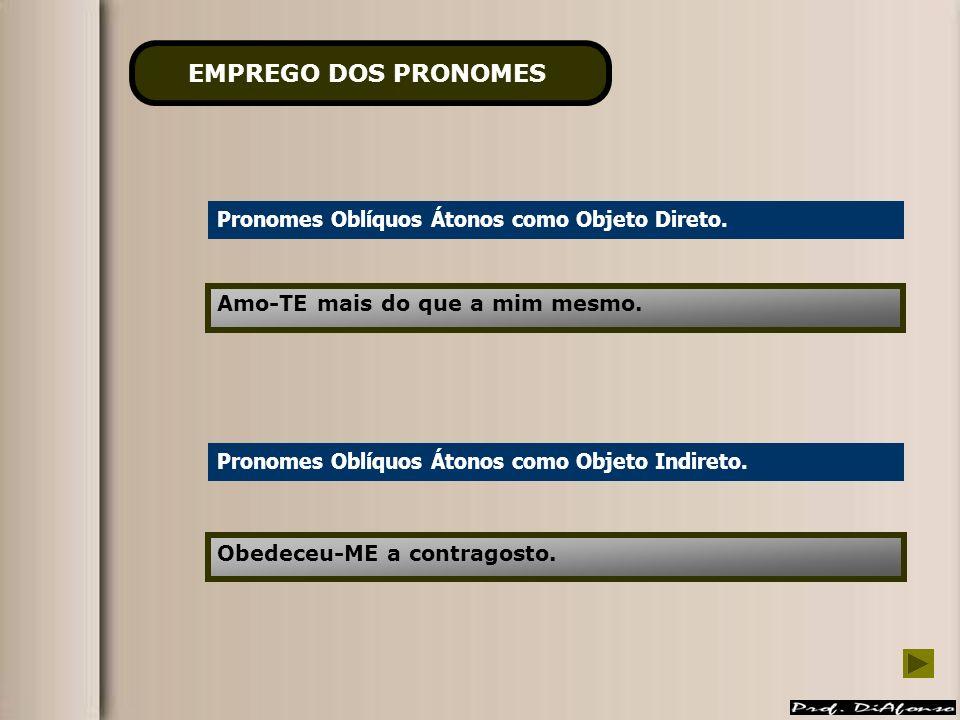 Pronomes Oblíquos Átonos como Objeto Direto. Amo-TE mais do que a mim mesmo. Pronomes Oblíquos Átonos como Objeto Indireto. Obedeceu-ME a contragosto.