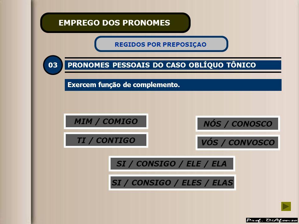 MIM / COMIGO NÓS / CONOSCO TI / CONTIGO SI / CONSIGO / ELE / ELA VÓS / CONVOSCO SI / CONSIGO / ELES / ELAS EMPREGO DOS PRONOMES 03 PRONOMES PESSOAIS D