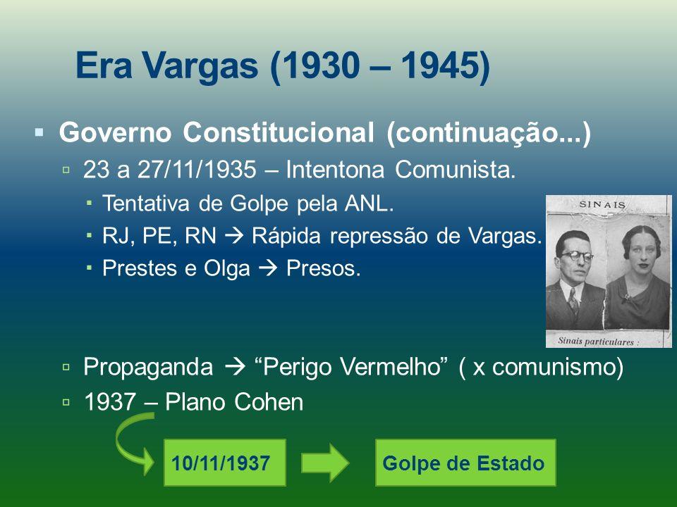 Era Vargas (1930 – 1945) Governo Constitucional (continuação...) 23 a 27/11/1935 – Intentona Comunista. Tentativa de Golpe pela ANL. RJ, PE, RN Rápida