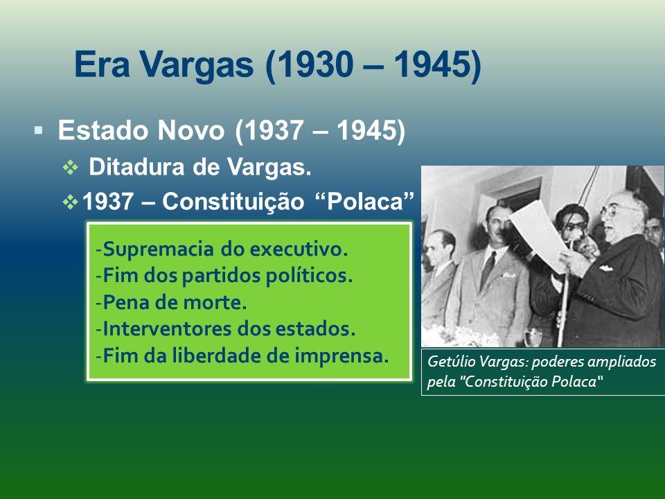Era Vargas (1930 – 1945) Estado Novo (1937 – 1945) Ditadura de Vargas. 1937 – Constituição Polaca -Supremacia do executivo. -Fim dos partidos político