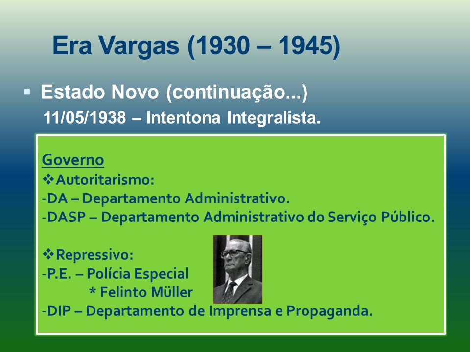 Era Vargas (1930 – 1945) Estado Novo (continuação...) 11/05/1938 – Intentona Integralista. Governo Autoritarismo: -DA – Departamento Administrativo. -