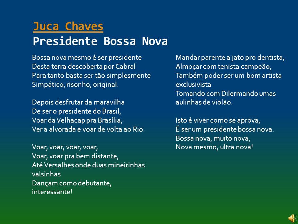 Juca Chaves Juca Chaves Presidente Bossa Nova Bossa nova mesmo é ser presidente Desta terra descoberta por Cabral Para tanto basta ser tão simplesment