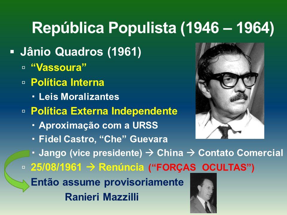 República Populista (1946 – 1964) Jânio Quadros (1961) Vassoura Política Interna Leis Moralizantes Política Externa Independente Aproximação com a URS