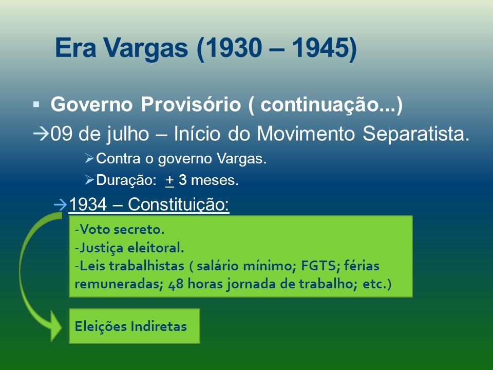 Era Vargas (1930 – 1945) Governo Provisório ( continuação...) 09 de julho – Início do Movimento Separatista. Contra o governo Vargas. Duração: + 3 mes